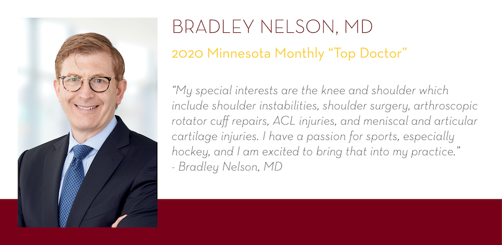 "Bradley Nelson, MD, 2020 Minnesota Monthly Top Doctor, ""My special interests are the knee and shoulder which include: shoulder instabilities, shoulder surgery, arthroscopic rotator cuff repairs, ACL injuries, meniscal and articular cartilage injuries."